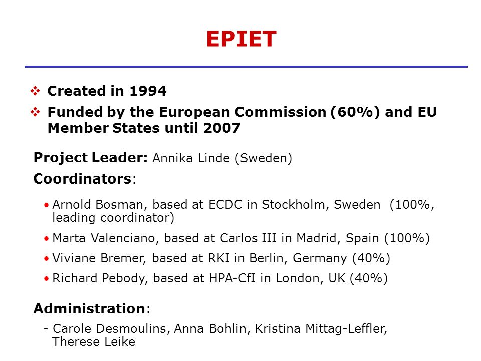 EPIET Created in 1994 Funded by the European Commission (60%) and EU Member States until 2007 Project Leader: Annika Linde (Sweden) Coordinators: Arno