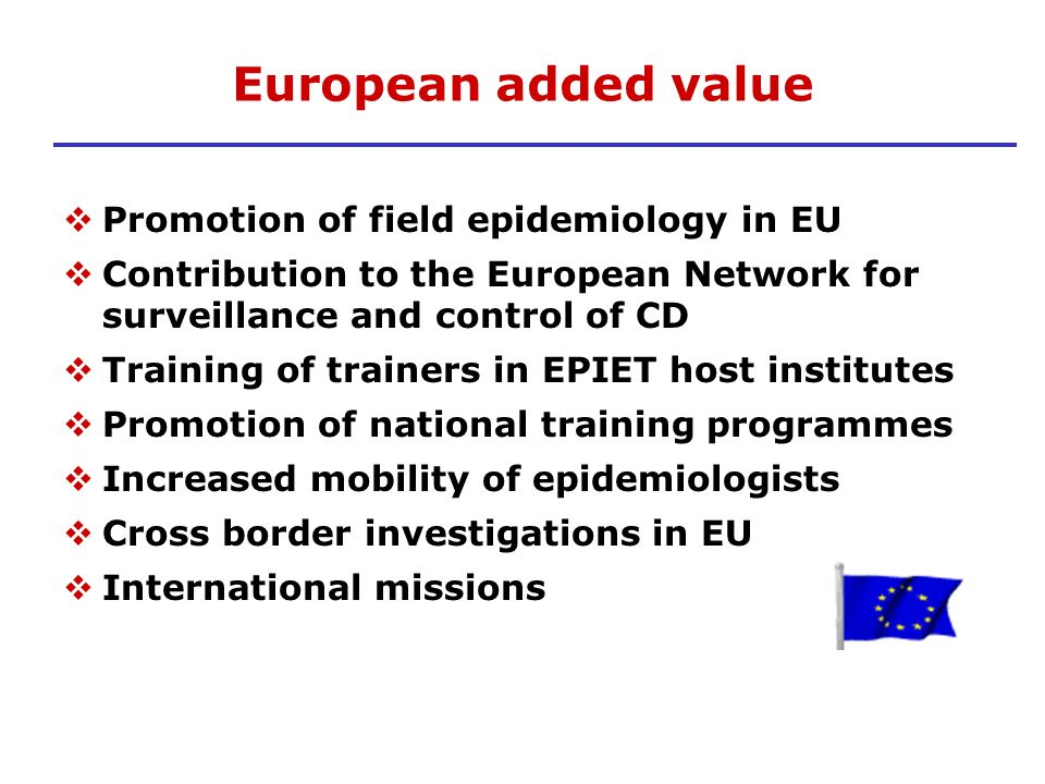 European added value Promotion of field epidemiology in EU Contribution to the European Network for surveillance and control of CD Training of trainer
