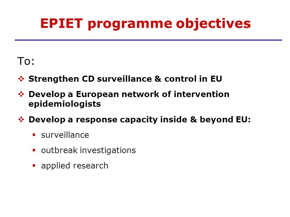EPIET programme objectives To: Strengthen CD surveillance & control in EU Develop a European network of intervention epidemiologists Develop a respons