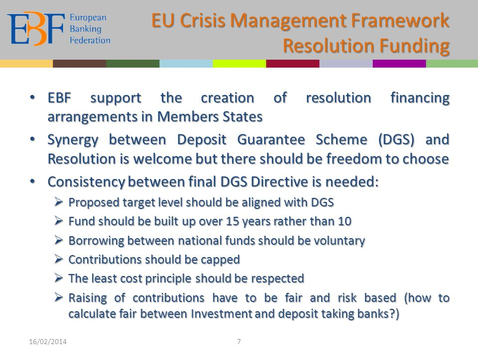 EBF support the creation of resolution financing arrangements in Members States EBF support the creation of resolution financing arrangements in Members States Synergy between Deposit Guarantee Scheme (DGS) and Resolution is welcome but there should be freedom to choose Synergy between Deposit Guarantee Scheme (DGS) and Resolution is welcome but there should be freedom to choose Consistency between final DGS Directive is needed: Consistency between final DGS Directive is needed: Proposed target level should be aligned with DGS Proposed target level should be aligned with DGS Fund should be built up over 15 years rather than 10 Fund should be built up over 15 years rather than 10 Borrowing between national funds should be voluntary Borrowing between national funds should be voluntary Contributions should be capped Contributions should be capped The least cost principle should be respected The least cost principle should be respected Raising of contributions have to be fair and risk based (how to calculate fair between Investment and deposit taking banks?) Raising of contributions have to be fair and risk based (how to calculate fair between Investment and deposit taking banks?) 16/02/20147 EU Crisis Management Framework Resolution Funding