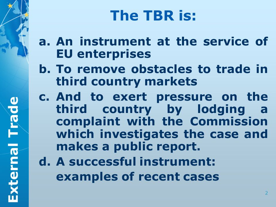 External Trade 2 The TBR is: a.An instrument at the service of EU enterprises b.To remove obstacles to trade in third country markets c.And to exert p
