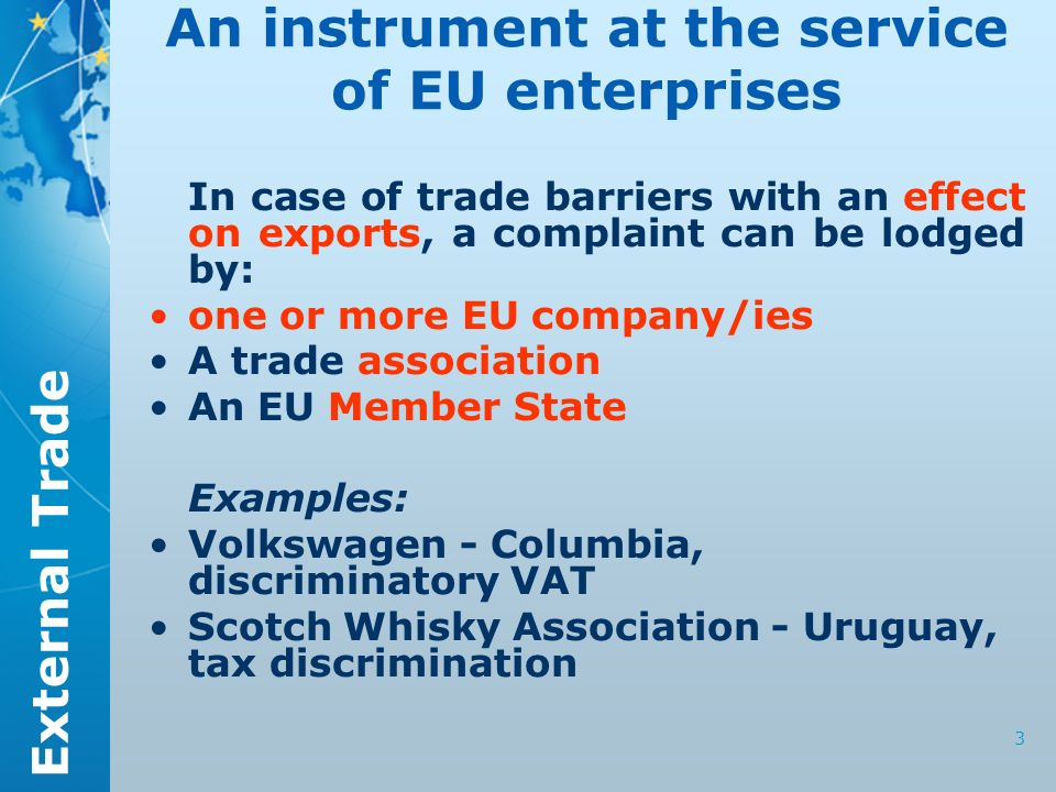 External Trade 3 An instrument at the service of EU enterprises In case of trade barriers with an effect on exports, a complaint can be lodged by: one or more EU company/ies A trade association An EU Member State Examples: Volkswagen - Columbia, discriminatory VAT Scotch Whisky Association - Uruguay, tax discrimination