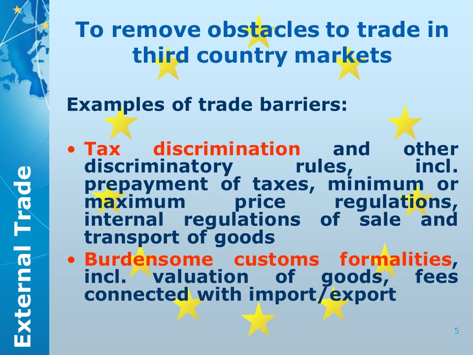 External Trade 5 To remove obstacles to trade in third country markets Examples of trade barriers: Tax discrimination and other discriminatory rules, incl.