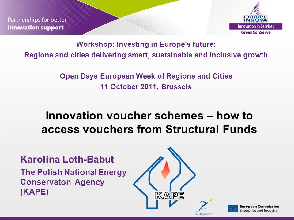Innovation voucher schemes – how to access vouchers from Structural Funds Workshop: Investing in Europe s future: Regions and cities delivering smart, sustainable and inclusive growth Open Days European Week of Regions and Cities 11 October 2011, Brussels Karolina Loth-Babut The Polish National Energy Conservaton Agency (KAPE)
