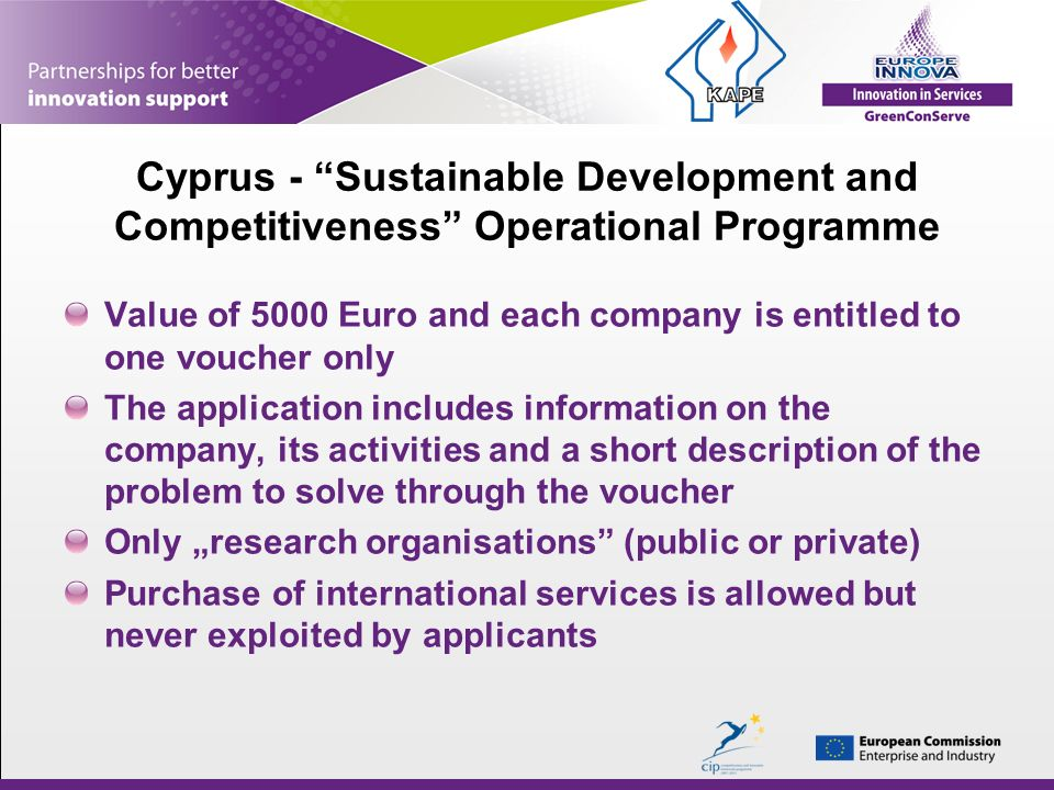 Cyprus - Sustainable Development and Competitiveness Operational Programme Value of 5000 Euro and each company is entitled to one voucher only The application includes information on the company, its activities and a short description of the problem to solve through the voucher Only research organisations (public or private) Purchase of international services is allowed but never exploited by applicants