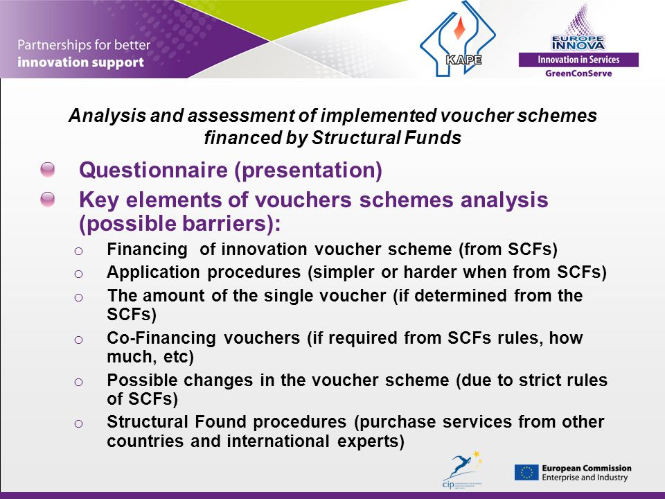 Analysis and assessment of implemented voucher schemes financed by Structural Funds Questionnaire (presentation) Key elements of vouchers schemes analysis (possible barriers): o Financing of innovation voucher scheme (from SCFs) o Application procedures (simpler or harder when from SCFs) o The amount of the single voucher (if determined from the SCFs) o Co-Financing vouchers (if required from SCFs rules, how much, etc) o Possible changes in the voucher scheme (due to strict rules of SCFs) o Structural Found procedures (purchase services from other countries and international experts)