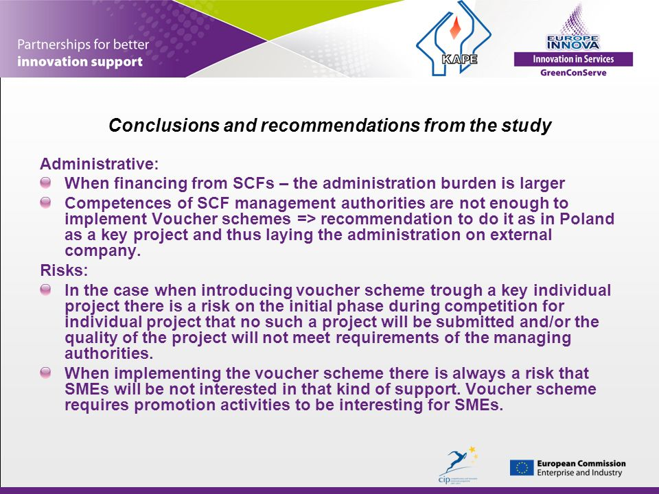 Conclusions and recommendations from the study Administrative: When financing from SCFs – the administration burden is larger Competences of SCF management authorities are not enough to implement Voucher schemes => recommendation to do it as in Poland as a key project and thus laying the administration on external company.