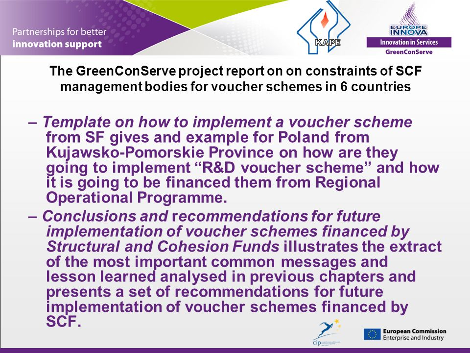 The GreenConServe project report on on constraints of SCF management bodies for voucher schemes in 6 countries – Template on how to implement a voucher scheme from SF gives and example for Poland from Kujawsko-Pomorskie Province on how are they going to implement R&D voucher scheme and how it is going to be financed them from Regional Operational Programme.