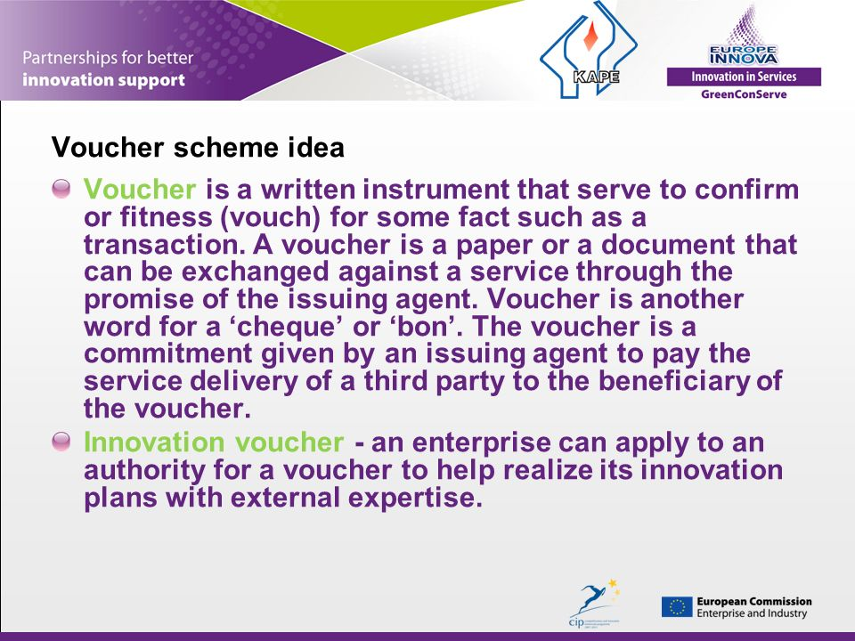 Voucher scheme idea Voucher is a written instrument that serve to confirm or fitness (vouch) for some fact such as a transaction.