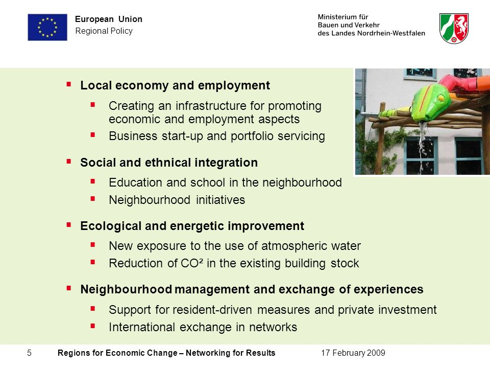 5 Regions for Economic Change – Networking for Results17 February 2009 European Union Regional Policy Local economy and employment Creating an infrastructure for promoting economic and employment aspects Business start-up and portfolio servicing Social and ethnical integration Education and school in the neighbourhood Neighbourhood initiatives Ecological and energetic improvement New exposure to the use of atmospheric water Reduction of CO² in the existing building stock Neighbourhood management and exchange of experiences Support for resident-driven measures and private investment International exchange in networks