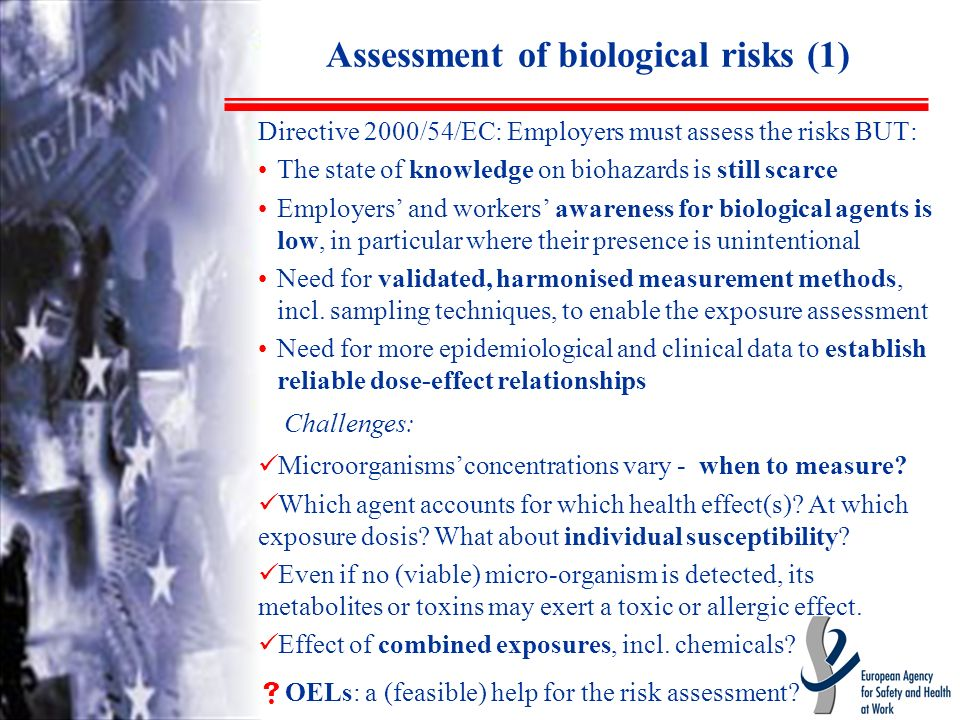 Assessment of biological risks (1) Directive 2000/54/EC: Employers must assess the risks BUT: The state of knowledge on biohazards is still scarce Employers and workers awareness for biological agents is low, in particular where their presence is unintentional Need for validated, harmonised measurement methods, incl.
