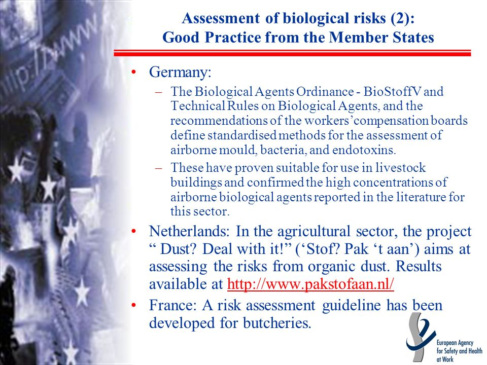 Assessment of biological risks (2): Good Practice from the Member States Germany: –The Biological Agents Ordinance - BioStoffV and Technical Rules on Biological Agents, and the recommendations of the workerscompensation boards define standardised methods for the assessment of airborne mould, bacteria, and endotoxins.