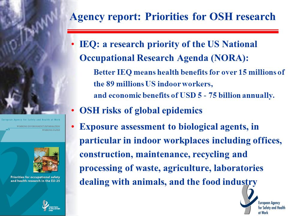 Agency report: Priorities for OSH research IEQ: a research priority of the US National Occupational Research Agenda (NORA): Better IEQ means health benefits for over 15 millions of the 89 millions US indoor workers, and economic benefits of USD 5 - 75 billion annually.