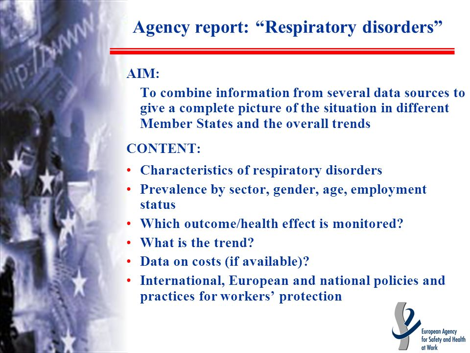 Agency report: Respiratory disorders AIM: To combine information from several data sources to give a complete picture of the situation in different Member States and the overall trends CONTENT: Characteristics of respiratory disorders Prevalence by sector, gender, age, employment status Which outcome/health effect is monitored.