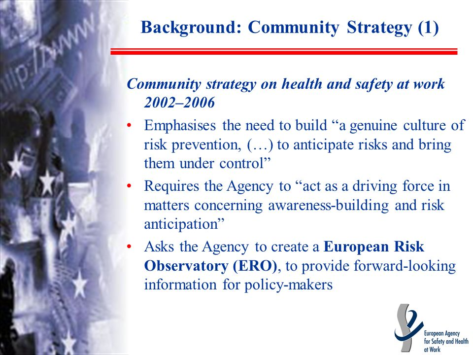 Background: Community Strategy (1) Community strategy on health and safety at work 2002–2006 Emphasises the need to build a genuine culture of risk prevention, (…) to anticipate risks and bring them under control Requires the Agency to act as a driving force in matters concerning awareness-building and risk anticipation Asks the Agency to create a European Risk Observatory (ERO), to provide forward-looking information for policy-makers