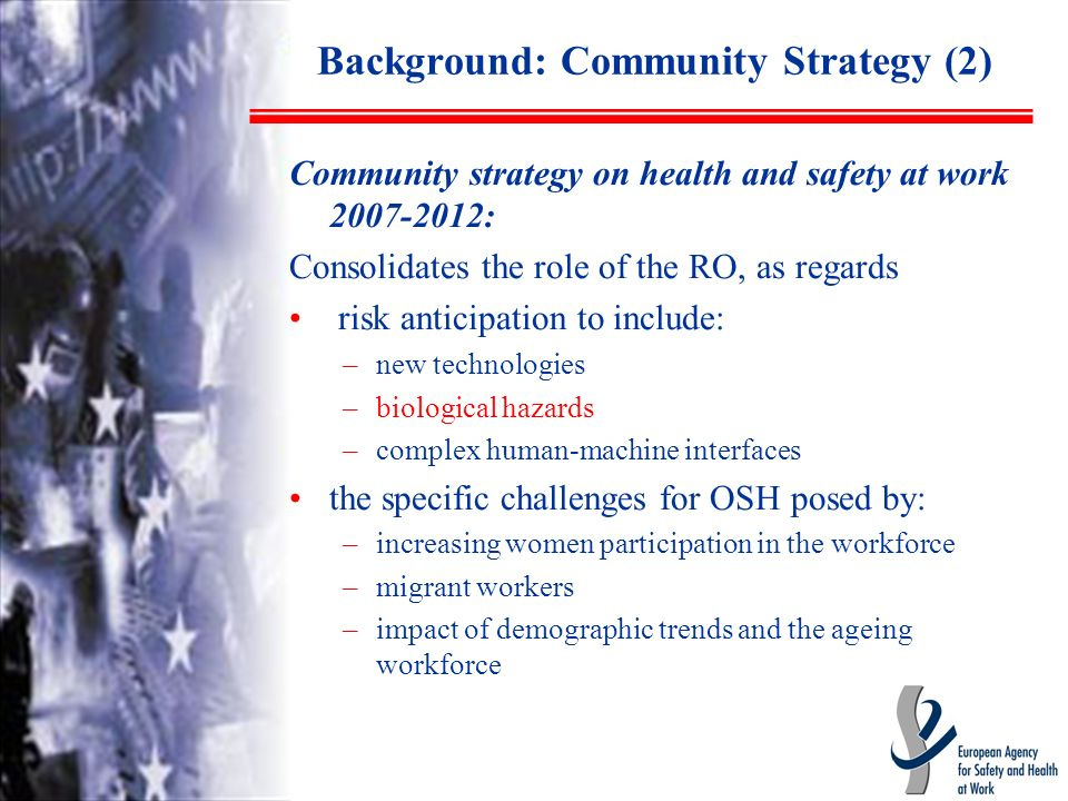 Background: Community Strategy (2) Community strategy on health and safety at work 2007-2012: Consolidates the role of the RO, as regards risk anticipation to include: –new technologies –biological hazards –complex human-machine interfaces the specific challenges for OSH posed by: –increasing women participation in the workforce –migrant workers –impact of demographic trends and the ageing workforce