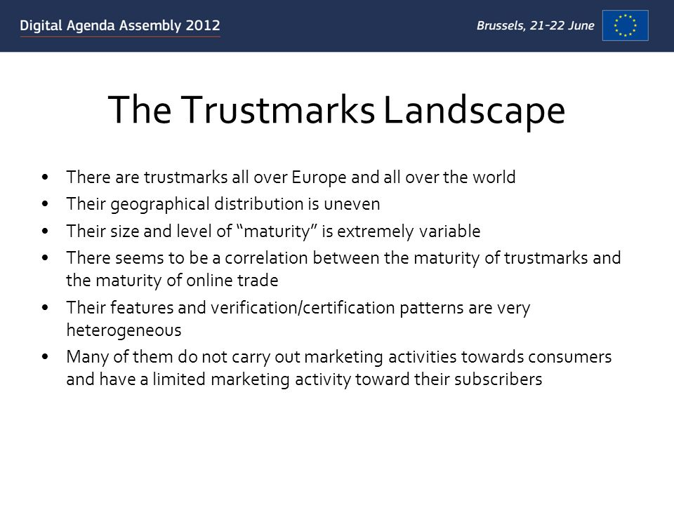 The Trustmarks Landscape There are trustmarks all over Europe and all over the world Their geographical distribution is uneven Their size and level of