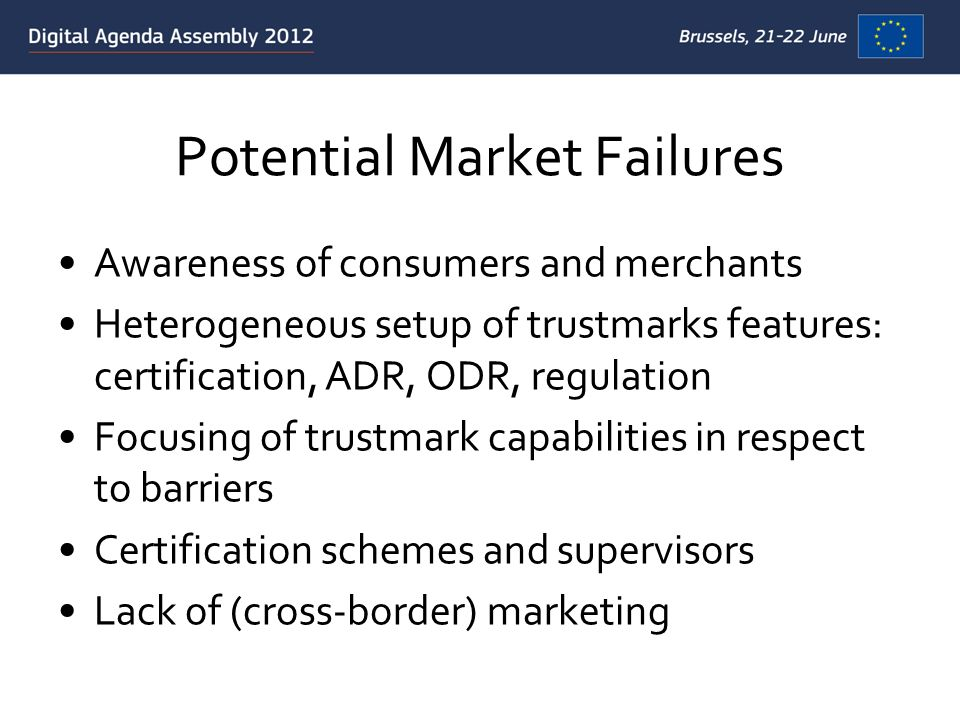 Potential Market Failures Awareness of consumers and merchants Heterogeneous setup of trustmarks features: certification, ADR, ODR, regulation Focusin