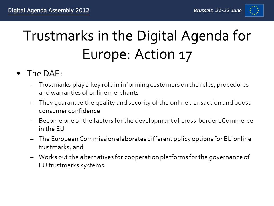 Trustmarks in the Digital Agenda for Europe: Action 17 The DAE: –Trustmarks play a key role in informing customers on the rules, procedures and warranties of online merchants –They guarantee the quality and security of the online transaction and boost consumer confidence –Become one of the factors for the development of cross-border eCommerce in the EU –The European Commission elaborates different policy options for EU online trustmarks, and –Works out the alternatives for cooperation platforms for the governance of EU trustmarks systems