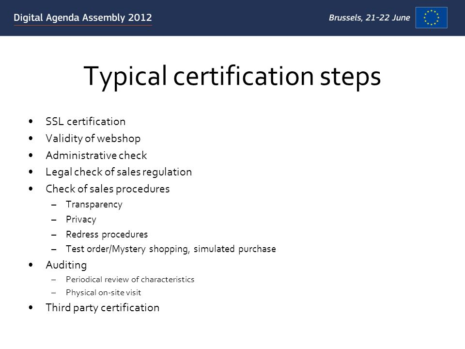 Typical certification steps SSL certification Validity of webshop Administrative check Legal check of sales regulation Check of sales procedures –Transparency –Privacy –Redress procedures –Test order/Mystery shopping, simulated purchase Auditing –Periodical review of characteristics –Physical on-site visit Third party certification