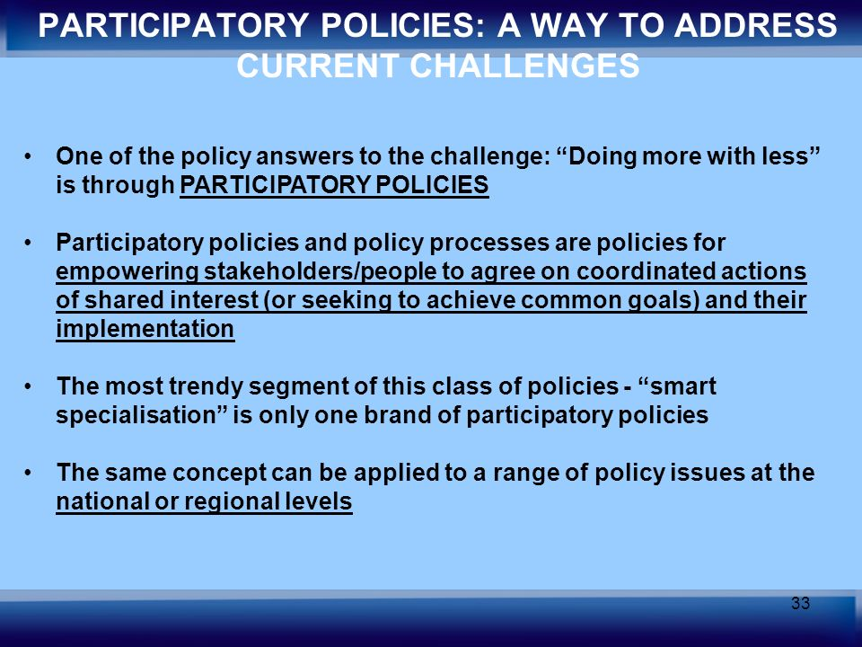 33 One of the policy answers to the challenge: Doing more with less is through PARTICIPATORY POLICIES Participatory policies and policy processes are