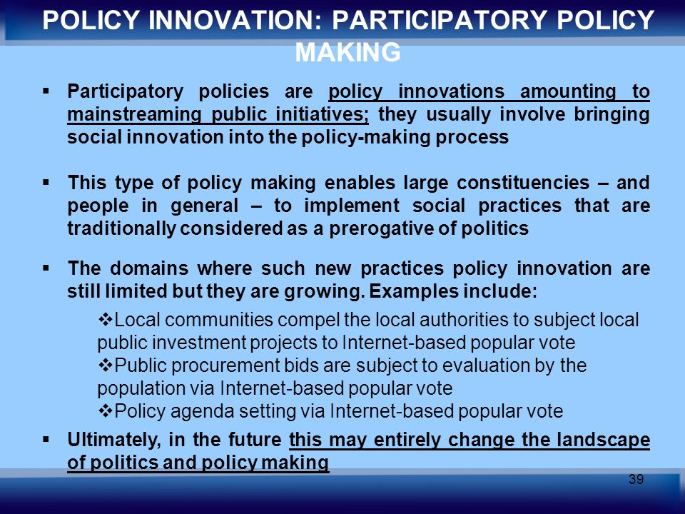 39 POLICY INNOVATION: PARTICIPATORY POLICY MAKING Participatory policies are policy innovations amounting to mainstreaming public initiatives; they us