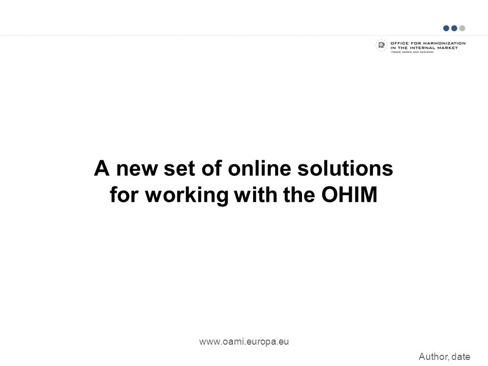 A new set of online solutions for working with the OHIM www.oami.europa.eu Author, date