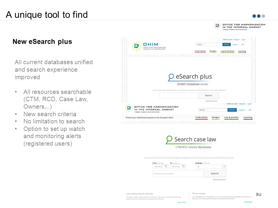 A unique tool to find www.oami.europa.eu New eSearch plus All current databases unified and search experience improved All resources searchable (CTM,