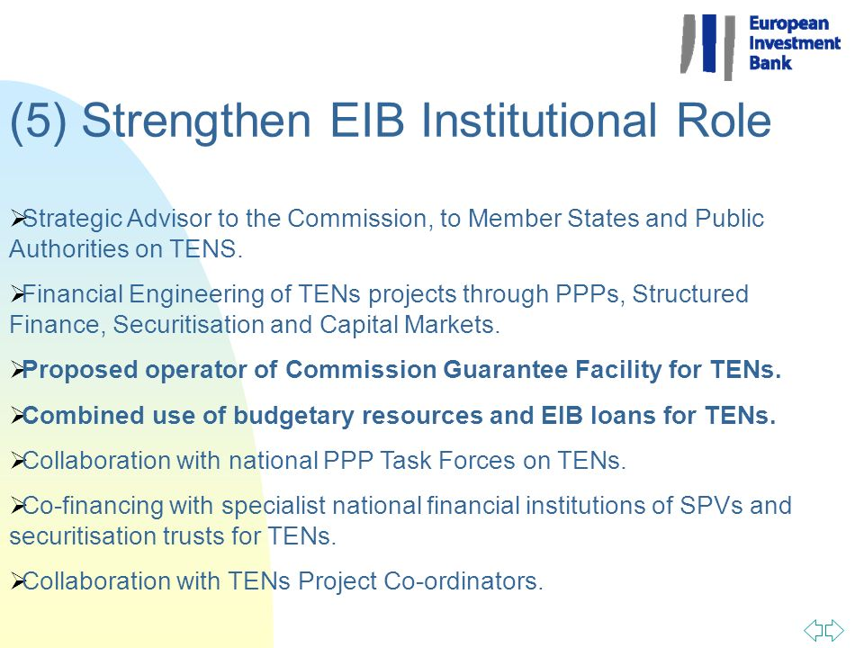 (5) Strengthen EIB Institutional Role Strategic Advisor to the Commission, to Member States and Public Authorities on TENS. Financial Engineering of T