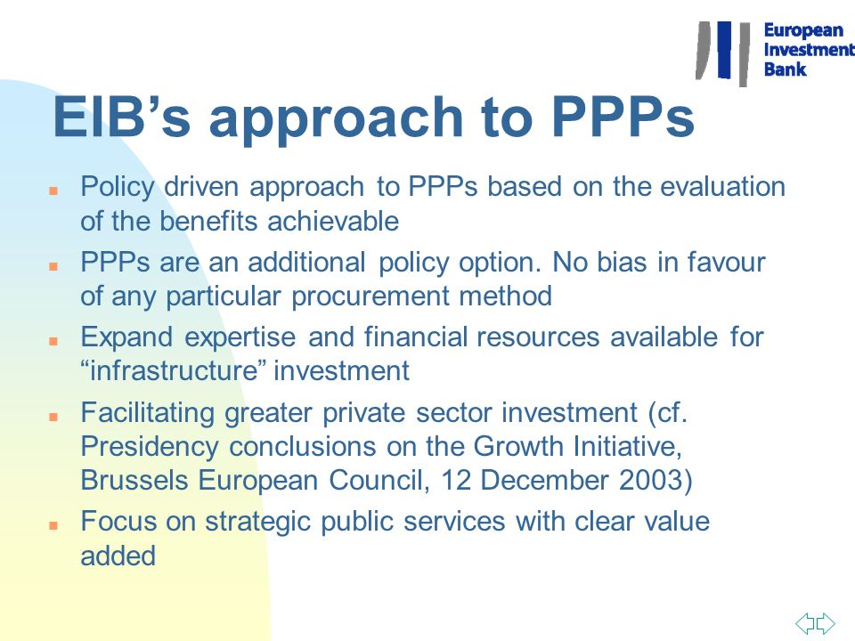 EIBs approach to PPPs n Policy driven approach to PPPs based on the evaluation of the benefits achievable n PPPs are an additional policy option. No b