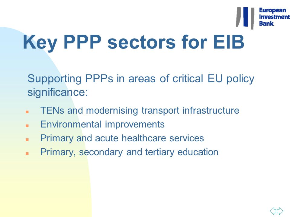 Key PPP sectors for EIB n TENs and modernising transport infrastructure n Environmental improvements n Primary and acute healthcare services n Primary