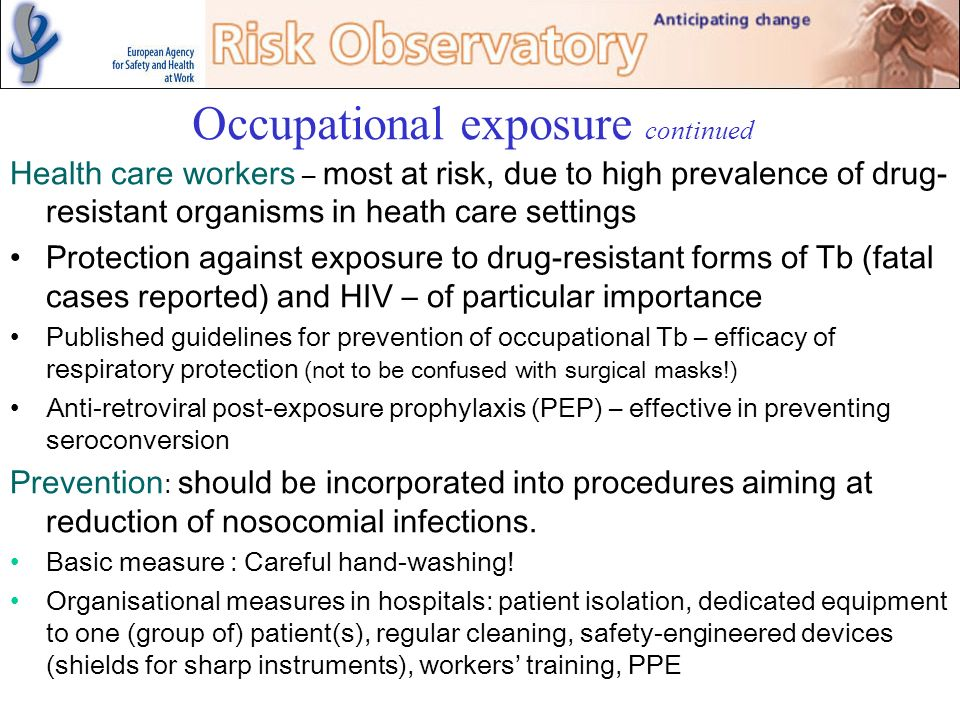 Occupational exposure continued Health care workers – most at risk, due to high prevalence of drug- resistant organisms in heath care settings Protect