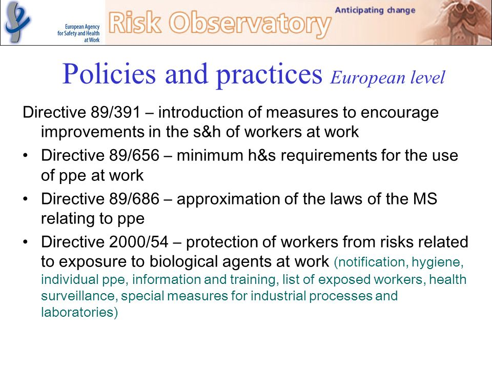 Policies and practices European level Directive 89/391 – introduction of measures to encourage improvements in the s&h of workers at work Directive 89
