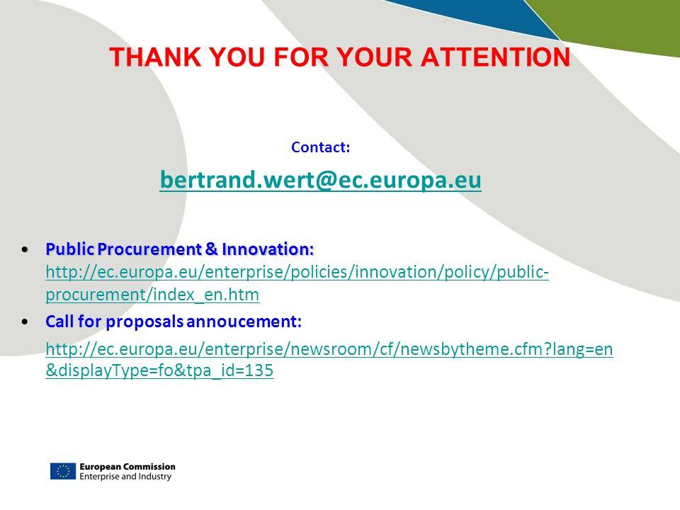 THANK YOU FOR YOUR ATTENTION Contact: bertrand.wert@ec.europa.eu Public Procurement & Innovation:Public Procurement & Innovation: http://ec.europa.eu/enterprise/policies/innovation/policy/public- procurement/index_en.htm http://ec.europa.eu/enterprise/policies/innovation/policy/public- procurement/index_en.htm Call for proposals annoucement: http://ec.europa.eu/enterprise/newsroom/cf/newsbytheme.cfm lang=en &displayType=fo&tpa_id=135