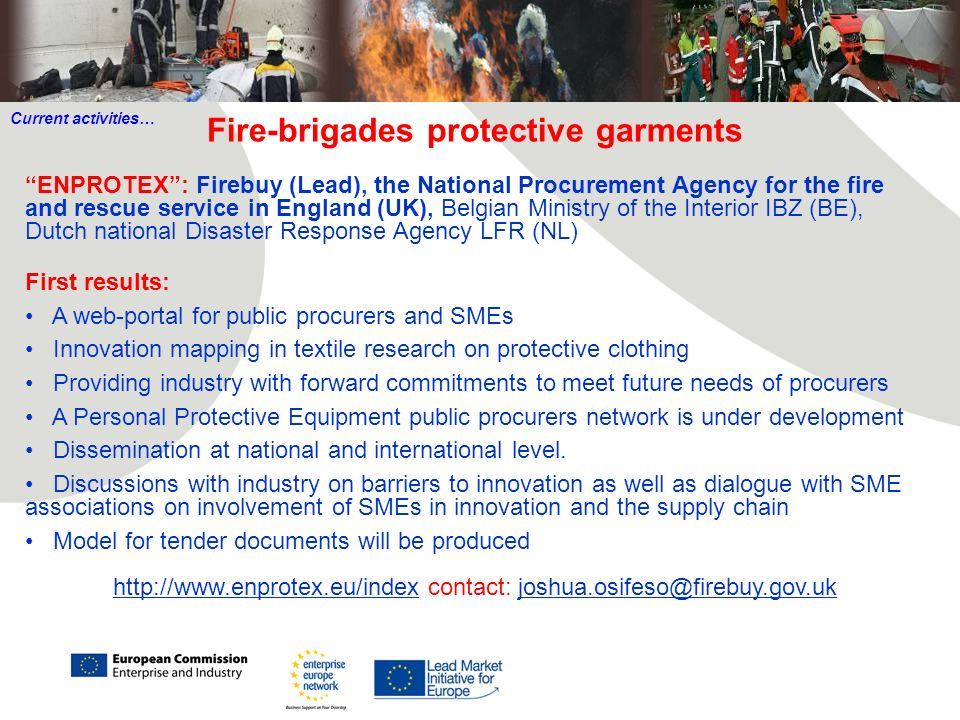 Fire-brigades protective garments ENPROTEX: Firebuy (Lead), the National Procurement Agency for the fire and rescue service in England (UK), Belgian Ministry of the Interior IBZ (BE), Dutch national Disaster Response Agency LFR (NL) First results: A web-portal for public procurers and SMEs Innovation mapping in textile research on protective clothing Providing industry with forward commitments to meet future needs of procurers A Personal Protective Equipment public procurers network is under development Dissemination at national and international level.