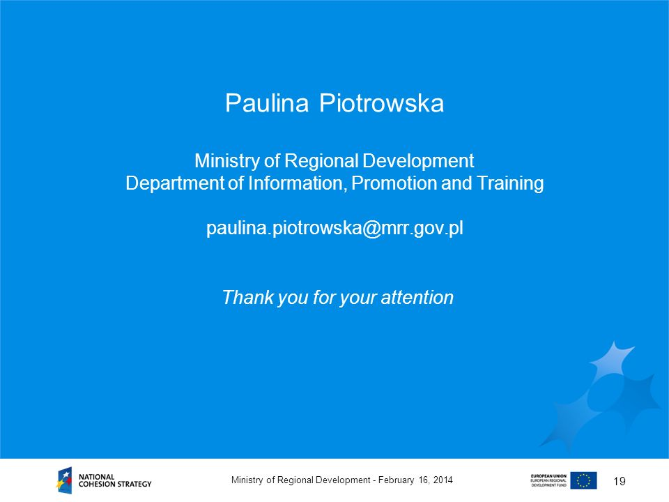 February 16, 2014Ministry of Regional Development - 19 Paulina Piotrowska Ministry of Regional Development Department of Information, Promotion and Training paulina.piotrowska@mrr.gov.pl Thank you for your attention