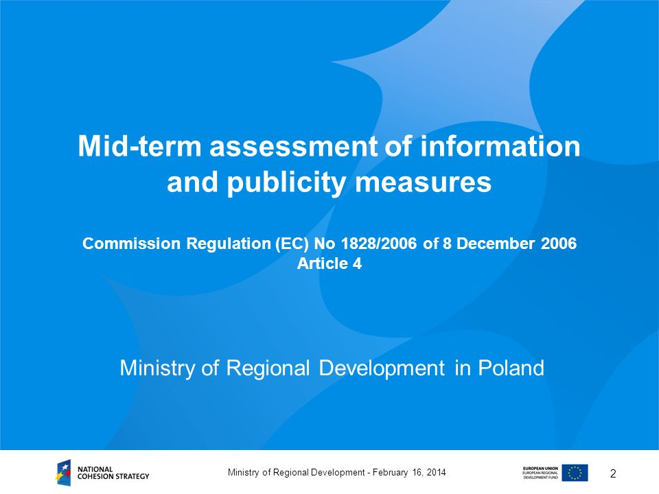 February 16, 2014Ministry of Regional Development - 2 Mid-term assessment of information and publicity measures Commission Regulation (EC) No 1828/2006 of 8 December 2006 Article 4 Ministry of Regional Development in Poland