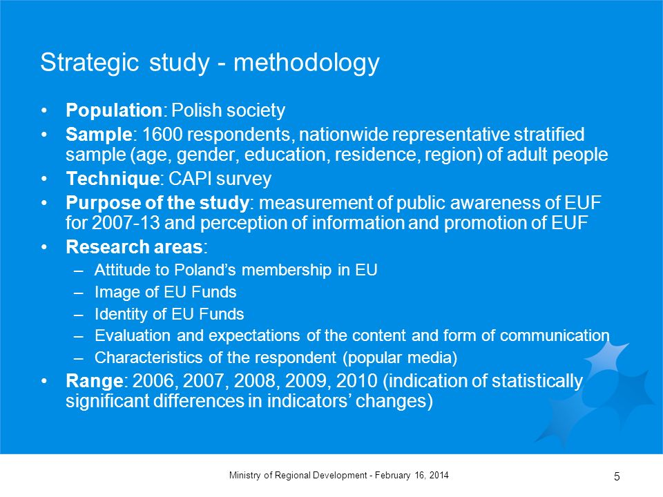 February 16, 2014Ministry of Regional Development - 5 Strategic study - methodology Population: Polish society Sample: 1600 respondents, nationwide representative stratified sample (age, gender, education, residence, region) of adult people Technique: CAPI survey Purpose of the study: measurement of public awareness of EUF for 2007-13 and perception of information and promotion of EUF Research areas: –Attitude to Polands membership in EU –Image of EU Funds –Identity of EU Funds –Evaluation and expectations of the content and form of communication –Characteristics of the respondent (popular media) Range: 2006, 2007, 2008, 2009, 2010 (indication of statistically significant differences in indicators changes)