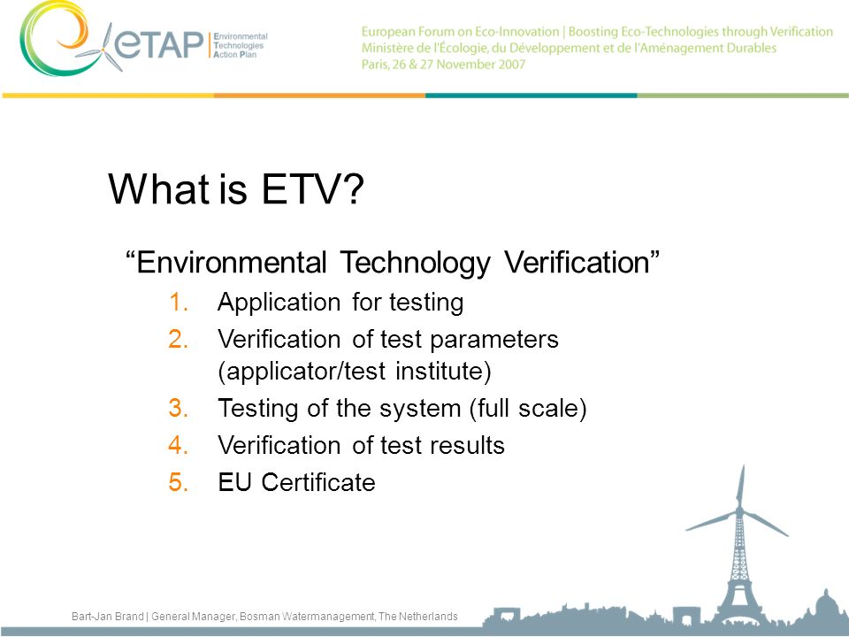 Bart-Jan Brand | General Manager, Bosman Watermanagement, The Netherlands What is ETV? Environmental Technology Verification 1.Application for testing