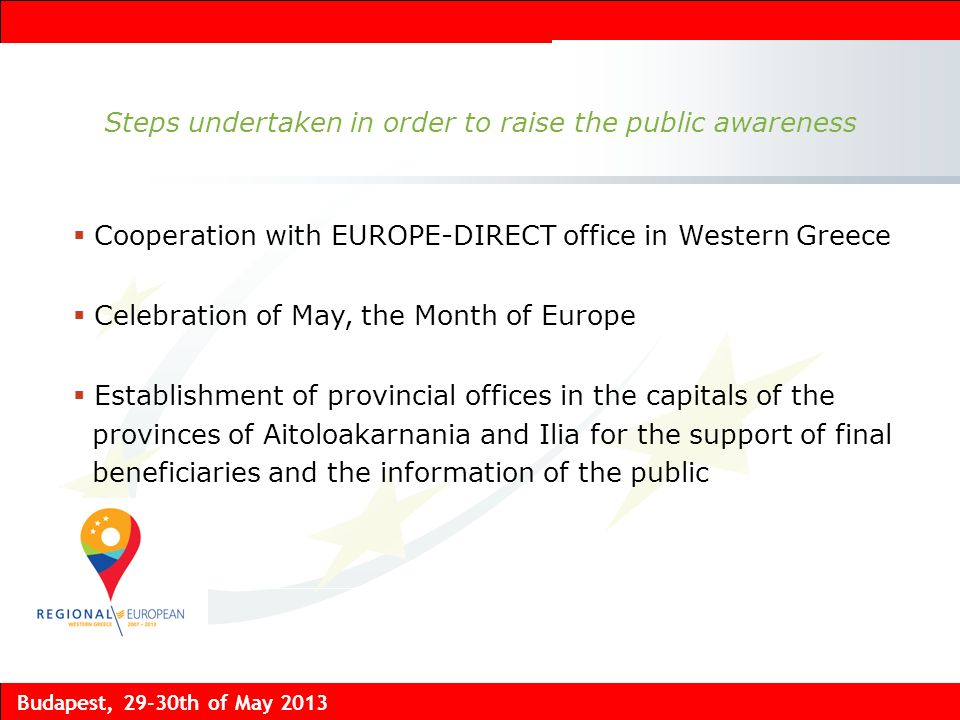 Budapest, 29-30th of May 2013 Steps undertaken in order to raise the public awareness Cooperation with EUROPE-DIRECT office in Western Greece Celebration of May, the Month of Europe Establishment of provincial offices in the capitals of the provinces of Aitoloakarnania and Ilia for the support of final beneficiaries and the information of the public