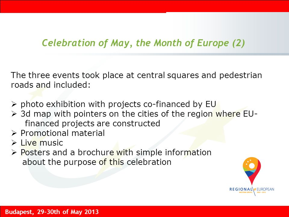 Budapest, 29-30th of May 2013 Celebration of May, the Month of Europe (2) The three events took place at central squares and pedestrian roads and included: photo exhibition with projects co-financed by EU 3d map with pointers on the cities of the region where EU- financed projects are constructed Promotional material Live music Posters and a brochure with simple information about the purpose of this celebration