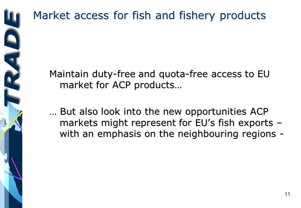 11 Market access for fish and fishery products Maintain duty-free and quota-free access to EU market for ACP products… … But also look into the new opportunities ACP markets might represent for EUs fish exports – with an emphasis on the neighbouring regions -