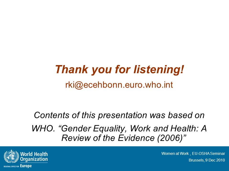 Women at Work, EU-OSHA Seminar Brussels, 9 Dec 2010 Thank you for listening! rki@ecehbonn.euro.who.int Contents of this presentation was based on WHO.