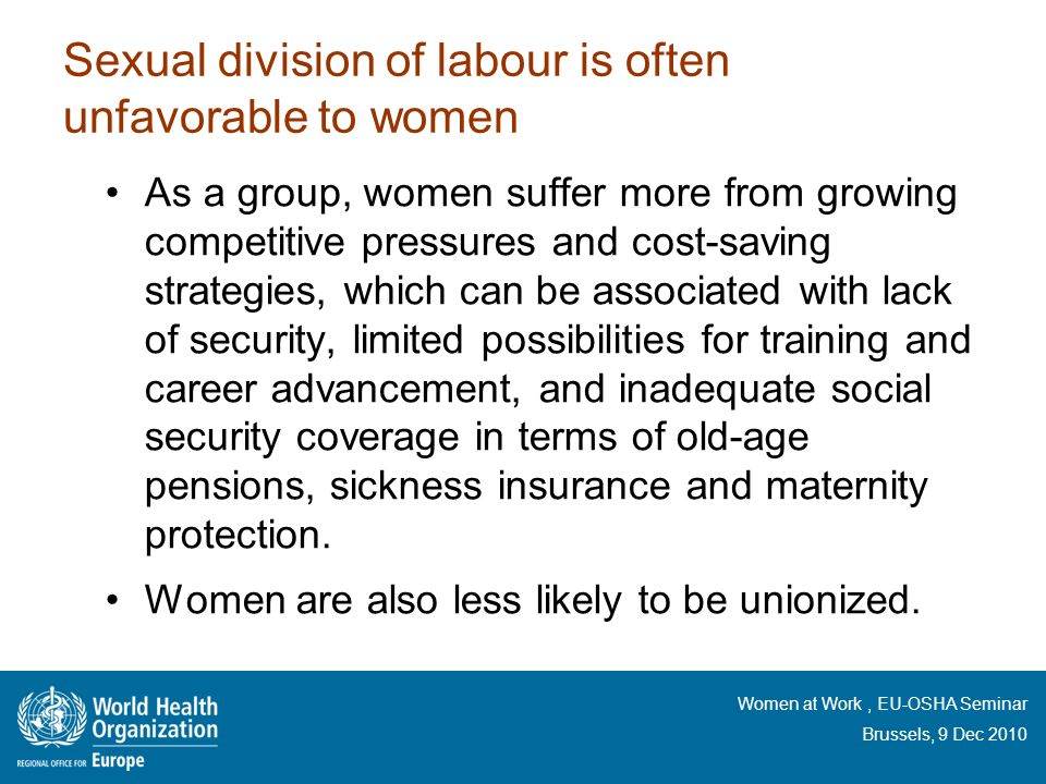 Women at Work, EU-OSHA Seminar Brussels, 9 Dec 2010 Sexual division of labour is often unfavorable to women As a group, women suffer more from growing