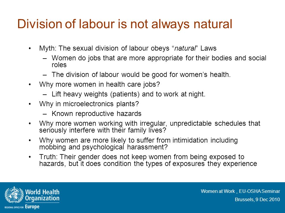 Women at Work, EU-OSHA Seminar Brussels, 9 Dec 2010 Division of labour is not always natural Myth: The sexual division of labour obeys natural Laws –W