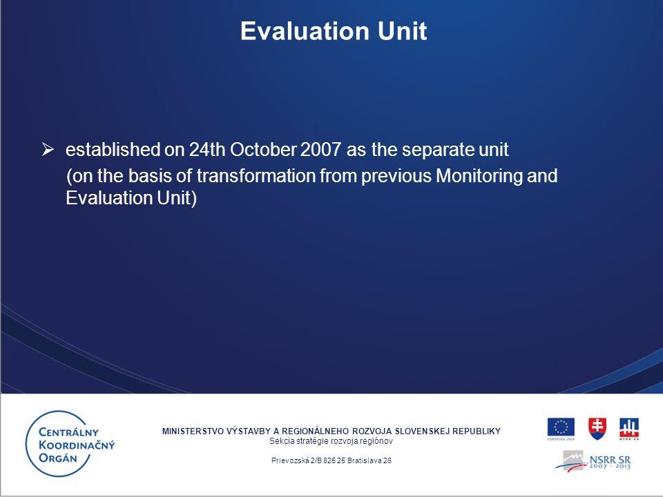 established on 24th October 2007 as the separate unit (on the basis of transformation from previous Monitoring and Evaluation Unit) MINISTERSTVO VÝSTAVBY A REGIONÁLNEHO ROZVOJA SLOVENSKEJ REPUBLIKY Sekcia stratégie rozvoja regiónov Prievozská 2/B 825 25 Bratislava 26 Evaluation Unit