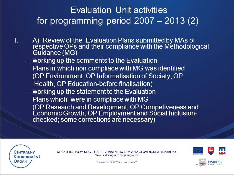 I.A) Review of the Evaluation Plans submitted by MAs of respective OPs and their compliance with the Methodological Guidance (MG) - working up the comments to the Evaluation Plans in which non compliace with MG was identified (OP Environment, OP Informatisation of Society, OP Health, OP Education-before finalisation) - working up the statement to the Evaluation Plans which were in compliace with MG (OP Research and Development, OP Competiveness and Economic Growth, OP Employment and Social Inclusion- checked; some corrections are necessary) MINISTERSTVO VÝSTAVBY A REGIONÁLNEHO ROZVOJA SLOVENSKEJ REPUBLIKY Sekcia stratégie rozvoja regiónov Prievozská 2/B 825 25 Bratislava 26 Evaluation Unit activities for programming period 2007 – 2013 (2)