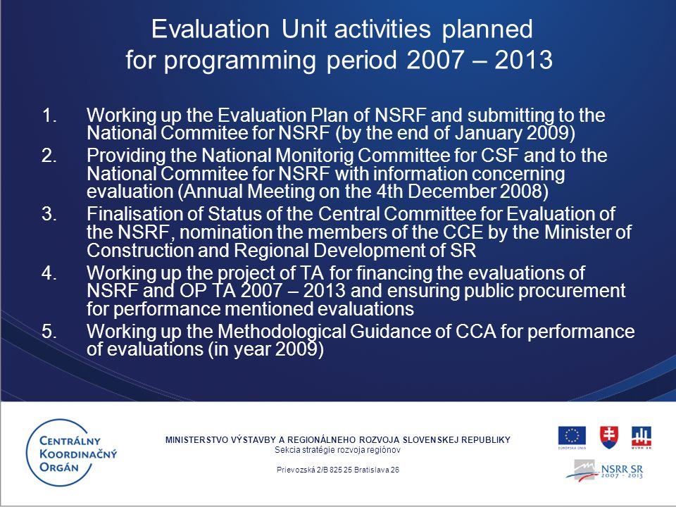 1.Working up the Evaluation Plan of NSRF and submitting to the National Commitee for NSRF (by the end of January 2009) 2.Providing the National Monitorig Committee for CSF and to the National Commitee for NSRF with information concerning evaluation (Annual Meeting on the 4th December 2008) 3.Finalisation of Status of the Central Committee for Evaluation of the NSRF, nomination the members of the CCE by the Minister of Construction and Regional Development of SR 4.Working up the project of TA for financing the evaluations of NSRF and OP TA 2007 – 2013 and ensuring public procurement for performance mentioned evaluations 5.Working up the Methodological Guidance of CCA for performance of evaluations (in year 2009) MINISTERSTVO VÝSTAVBY A REGIONÁLNEHO ROZVOJA SLOVENSKEJ REPUBLIKY Sekcia stratégie rozvoja regiónov Prievozská 2/B 825 25 Bratislava 26 Evaluation Unit activities planned for programming period 2007 – 2013