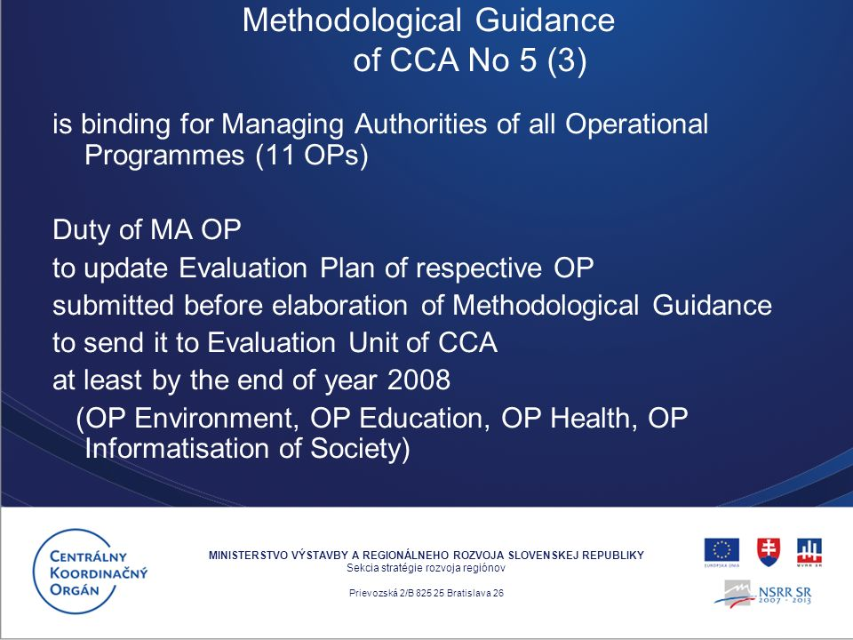 is binding for Managing Authorities of all Operational Programmes (11 OPs) Duty of MA OP to update Evaluation Plan of respective OP submitted before elaboration of Methodological Guidance to send it to Evaluation Unit of CCA at least by the end of year 2008 (OP Environment, OP Education, OP Health, OP Informatisation of Society) MINISTERSTVO VÝSTAVBY A REGIONÁLNEHO ROZVOJA SLOVENSKEJ REPUBLIKY Sekcia stratégie rozvoja regiónov Prievozská 2/B 825 25 Bratislava 26 Methodological Guidance of CCA No 5 (3)