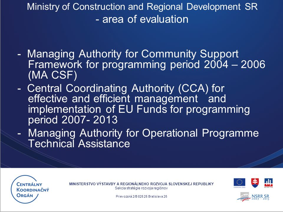 - Managing Authority for Community Support Framework for programming period 2004 – 2006 (MA CSF) - Central Coordinating Authority (CCA) for effective and efficient management and implementation of EU Funds for programming period 2007- 2013 -Managing Authority for Operational Programme Technical Assistance MINISTERSTVO VÝSTAVBY A REGIONÁLNEHO ROZVOJA SLOVENSKEJ REPUBLIKY Sekcia stratégie rozvoja regiónov Prievozská 2/B 825 25 Bratislava 26 Ministry of Construction and Regional Development SR - area of evaluation